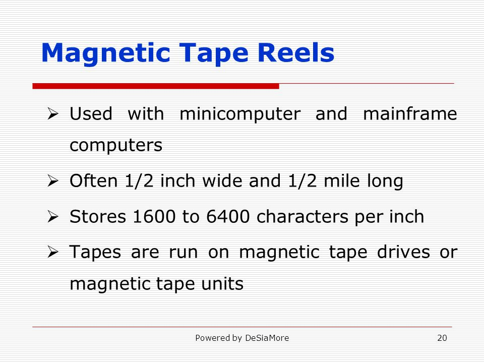 Magnetic Tape Reels Used with minicomputer and mainframe computers Often 1/2 inch wide and 1/2 mile long Stores 1600 to 6400 characters per inch Tapes are run on magnetic tape drives or magnetic tape units Powered by DeSiaMore20