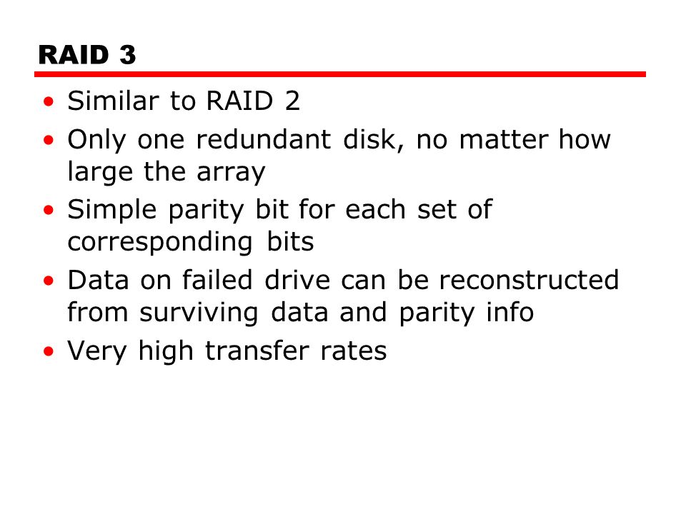 RAID 3 Similar to RAID 2 Only one redundant disk, no matter how large the array Simple parity bit for each set of corresponding bits Data on failed drive can be reconstructed from surviving data and parity info Very high transfer rates