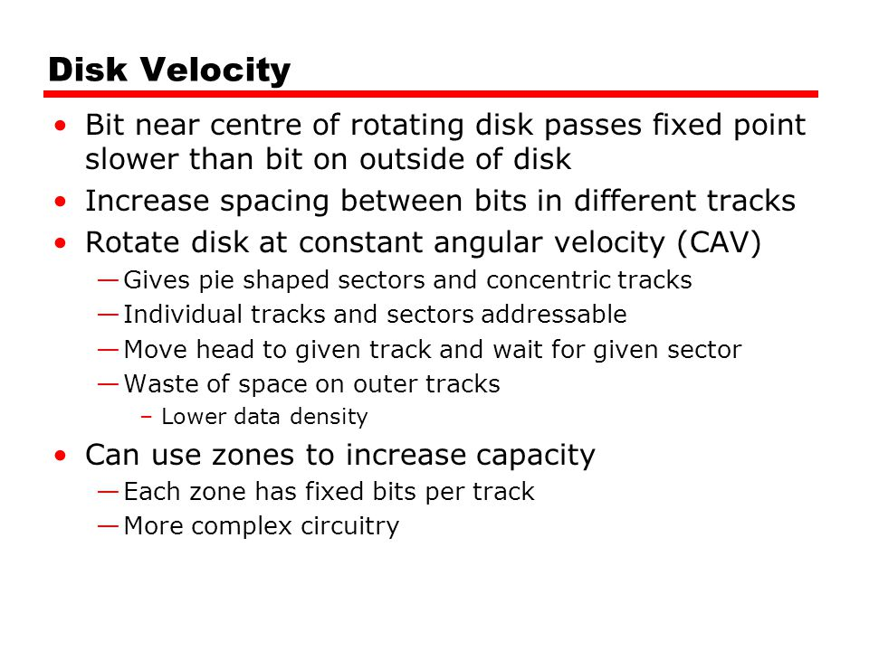 Disk Velocity Bit near centre of rotating disk passes fixed point slower than bit on outside of disk Increase spacing between bits in different tracks Rotate disk at constant angular velocity (CAV) Gives pie shaped sectors and concentric tracks Individual tracks and sectors addressable Move head to given track and wait for given sector Waste of space on outer tracks –Lower data density Can use zones to increase capacity Each zone has fixed bits per track More complex circuitry