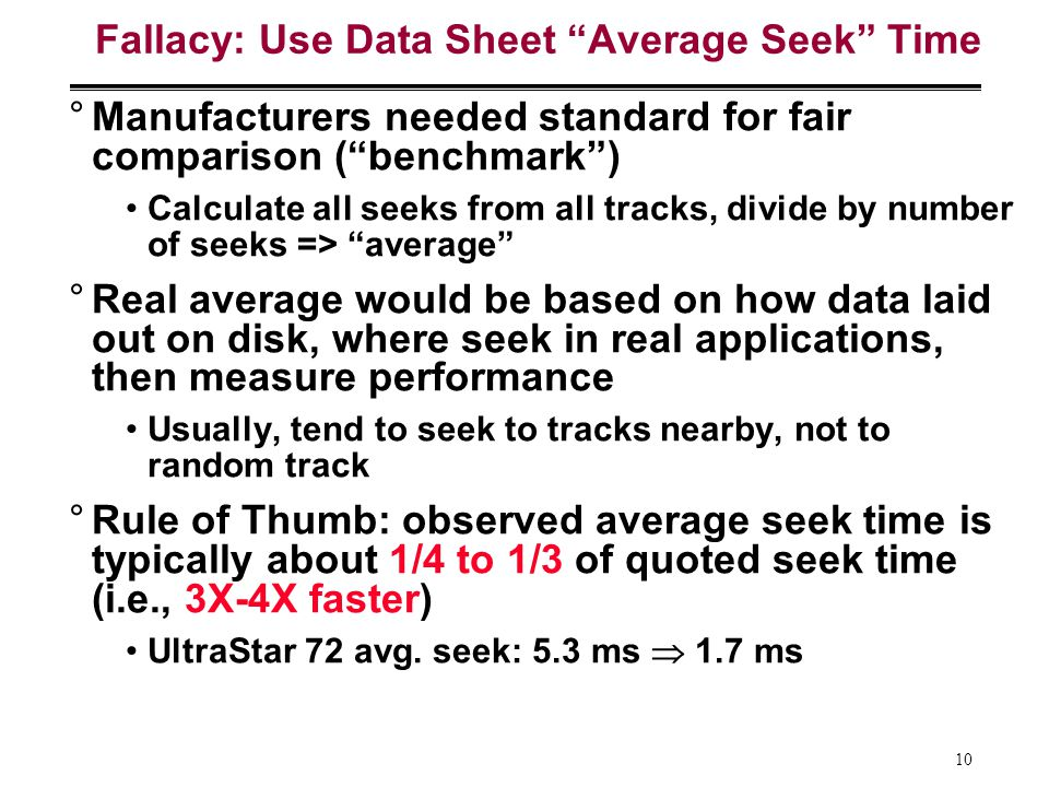 10 Fallacy: Use Data Sheet Average Seek Time °Manufacturers needed standard for fair comparison (benchmark) Calculate all seeks from all tracks, divide by number of seeks => average °Real average would be based on how data laid out on disk, where seek in real applications, then measure performance Usually, tend to seek to tracks nearby, not to random track °Rule of Thumb: observed average seek time is typically about 1/4 to 1/3 of quoted seek time (i.e., 3X-4X faster) UltraStar 72 avg.