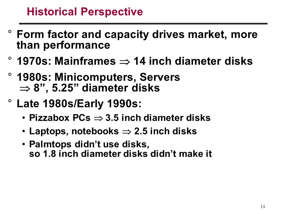 14 Historical Perspective °Form factor and capacity drives market, more than performance °1970s: Mainframes 14 inch diameter disks °1980s: Minicomputers, Servers 8, 5.25 diameter disks °Late 1980s/Early 1990s: Pizzabox PCs 3.5 inch diameter disks Laptops, notebooks 2.5 inch disks Palmtops didnt use disks, so 1.8 inch diameter disks didnt make it