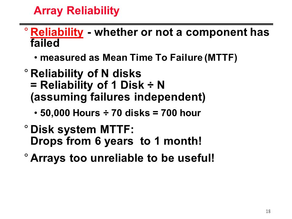 18 Array Reliability °Reliability - whether or not a component has failed measured as Mean Time To Failure (MTTF) °Reliability of N disks = Reliability of 1 Disk ÷ N (assuming failures independent) 50,000 Hours ÷ 70 disks = 700 hour °Disk system MTTF: Drops from 6 years to 1 month.