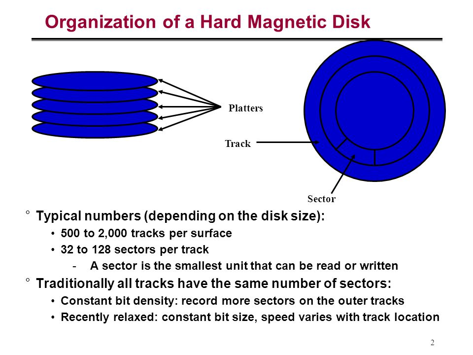 2 Organization of a Hard Magnetic Disk °Typical numbers (depending on the disk size): 500 to 2,000 tracks per surface 32 to 128 sectors per track -A sector is the smallest unit that can be read or written °Traditionally all tracks have the same number of sectors: Constant bit density: record more sectors on the outer tracks Recently relaxed: constant bit size, speed varies with track location Platters Track Sector