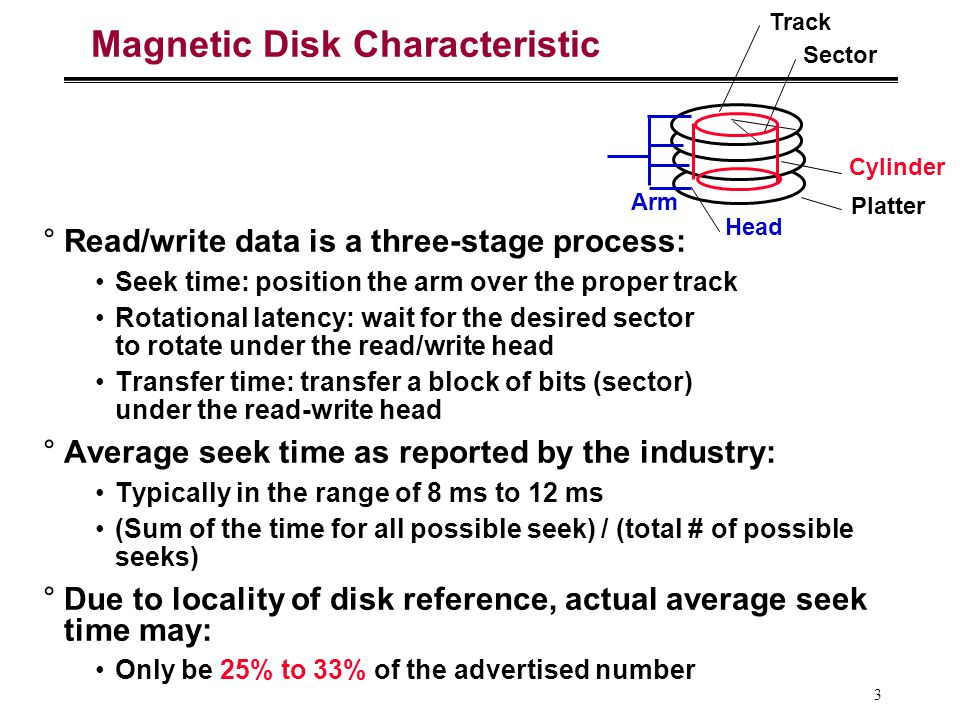 3 Magnetic Disk Characteristic °Read/write data is a three-stage process: Seek time: position the arm over the proper track Rotational latency: wait for the desired sector to rotate under the read/write head Transfer time: transfer a block of bits (sector) under the read-write head °Average seek time as reported by the industry: Typically in the range of 8 ms to 12 ms (Sum of the time for all possible seek) / (total # of possible seeks) °Due to locality of disk reference, actual average seek time may: Only be 25% to 33% of the advertised number Sector Track Cylinder Head Platter Arm
