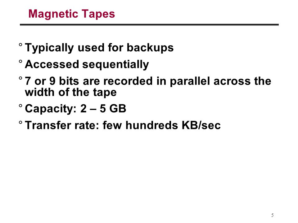 5 Magnetic Tapes °Typically used for backups °Accessed sequentially °7 or 9 bits are recorded in parallel across the width of the tape °Capacity: 2 – 5 GB °Transfer rate: few hundreds KB/sec