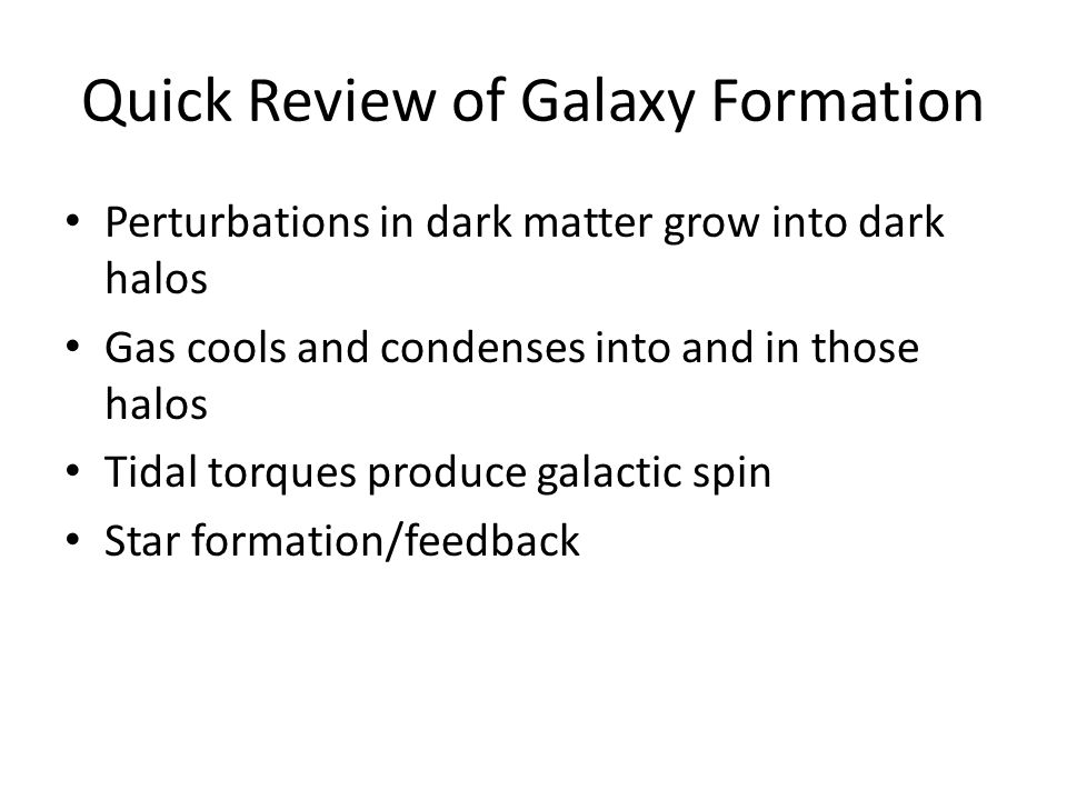 Quick Review of Galaxy Formation Perturbations in dark matter grow into dark halos Gas cools and condenses into and in those halos Tidal torques produce galactic spin Star formation/feedback