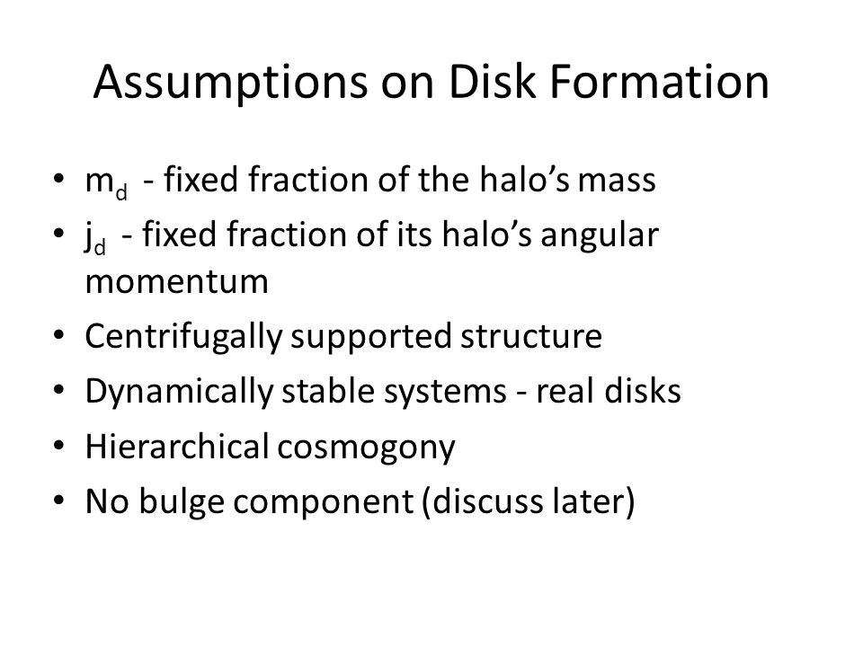 Assumptions on Disk Formation m d - fixed fraction of the halos mass j d - fixed fraction of its halos angular momentum Centrifugally supported structure Dynamically stable systems - real disks Hierarchical cosmogony No bulge component (discuss later)