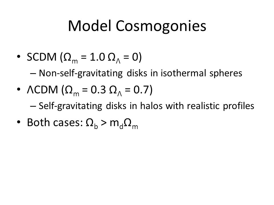 Model Cosmogonies SCDM (Ω m = 1.0 Ω Λ = 0) – Non-self-gravitating disks in isothermal spheres ΛCDM (Ω m = 0.3 Ω Λ = 0.7) – Self-gravitating disks in halos with realistic profiles Both cases: Ω b > m d Ω m