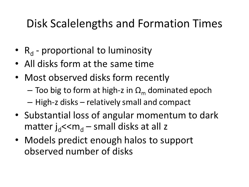Disk Scalelengths and Formation Times R d - proportional to luminosity All disks form at the same time Most observed disks form recently – Too big to form at high-z in Ω m dominated epoch – High-z disks – relatively small and compact Substantial loss of angular momentum to dark matter j d <<m d – small disks at all z Models predict enough halos to support observed number of disks