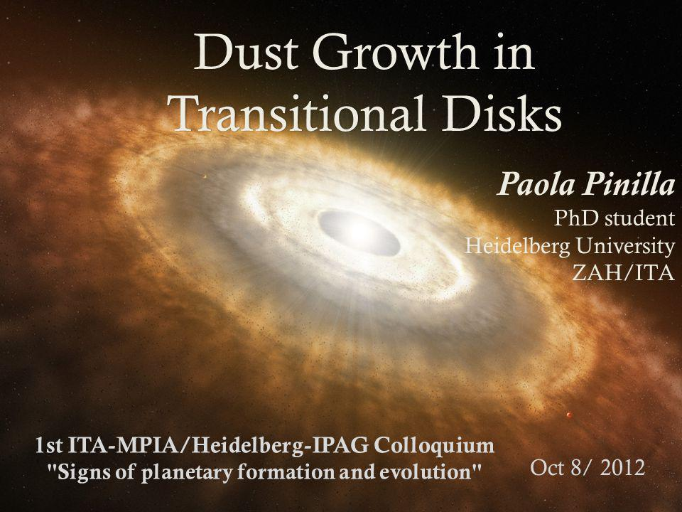 Dust Growth in Transitional Disks Paola Pinilla PhD student Heidelberg University ZAH/ITA 1st ITA-MPIA/Heidelberg-IPAG Colloquium Signs of planetary formation and evolution Oct 8/ 2012