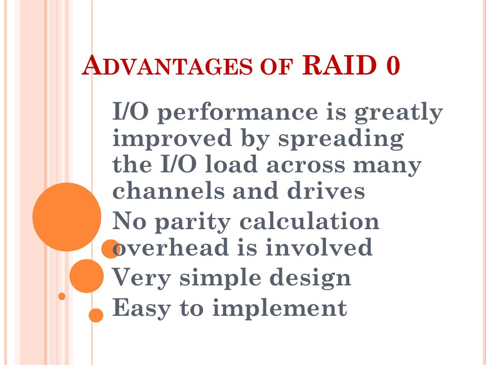A DVANTAGES OF RAID 0 I/O performance is greatly improved by spreading the I/O load across many channels and drives No parity calculation overhead is involved Very simple design Easy to implement