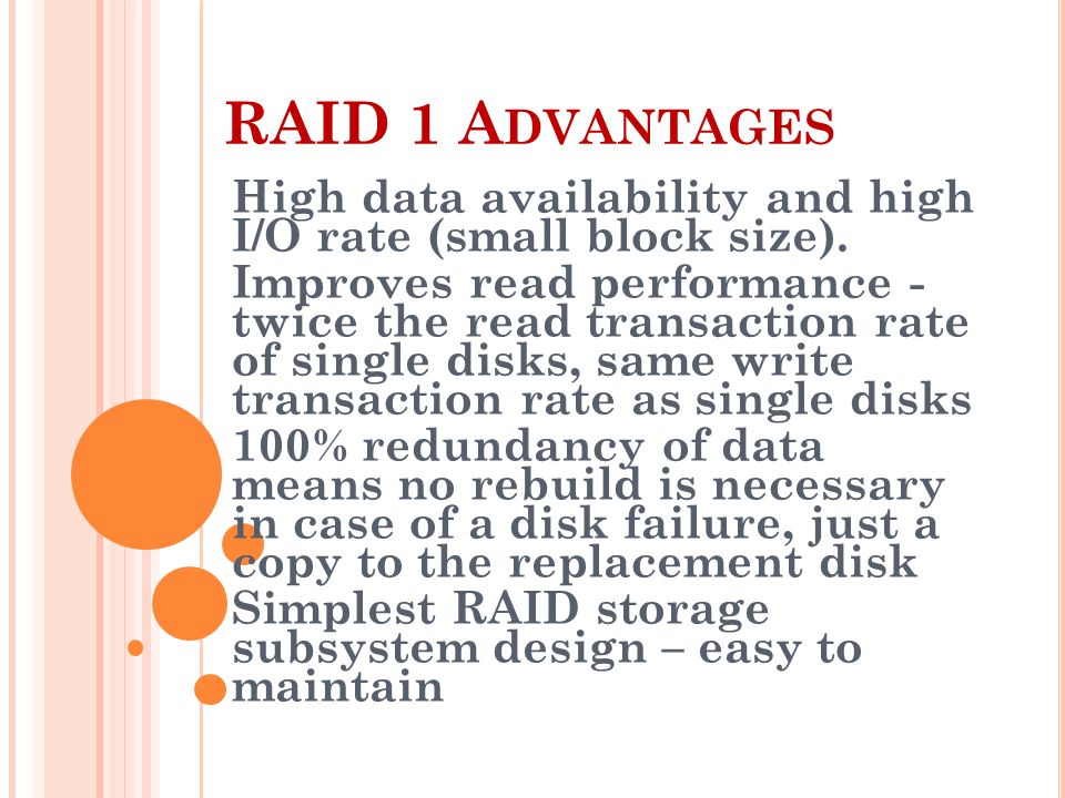 RAID 1 A DVANTAGES High data availability and high I/O rate (small block size).