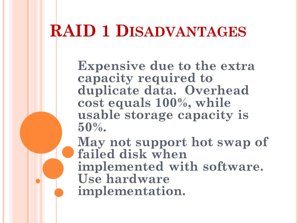 RAID 1 D ISADVANTAGES Expensive due to the extra capacity required to duplicate data.