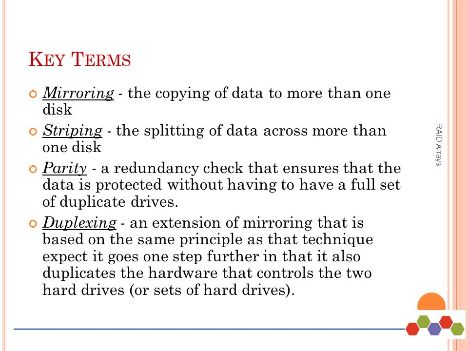 K EY T ERMS Mirroring - the copying of data to more than one disk Striping - the splitting of data across more than one disk Parity - a redundancy check that ensures that the data is protected without having to have a full set of duplicate drives.