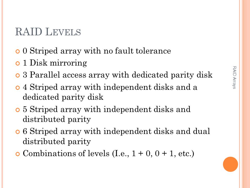 RAID L EVELS 0 Striped array with no fault tolerance 1 Disk mirroring 3 Parallel access array with dedicated parity disk 4 Striped array with independent disks and a dedicated parity disk 5 Striped array with independent disks and distributed parity 6 Striped array with independent disks and dual distributed parity Combinations of levels (I.e., 1 + 0, 0 + 1, etc.) RAID Arrays