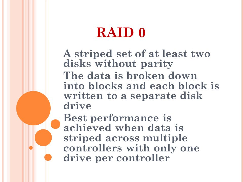 RAID 0 A striped set of at least two disks without parity The data is broken down into blocks and each block is written to a separate disk drive Best performance is achieved when data is striped across multiple controllers with only one drive per controller