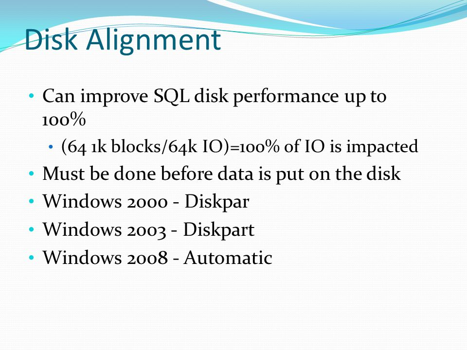 Disk Alignment Can improve SQL disk performance up to 100% (64 1k blocks/64k IO)=100% of IO is impacted Must be done before data is put on the disk Windows 2000 - Diskpar Windows 2003 - Diskpart Windows 2008 - Automatic