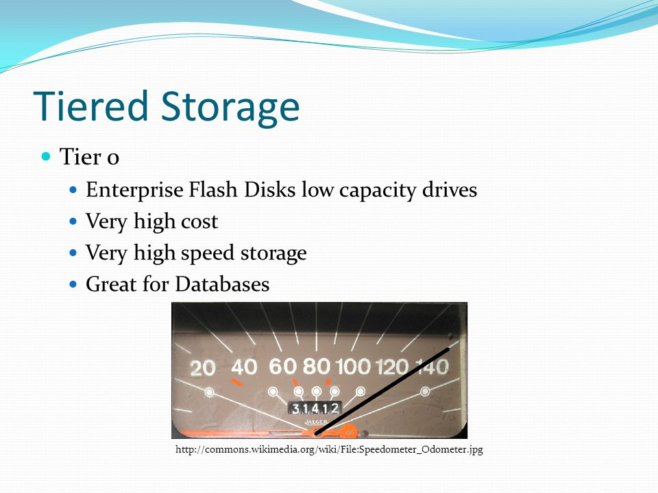 Tiered Storage Tier 0 Enterprise Flash Disks low capacity drives Very high cost Very high speed storage Great for Databases http://commons.wikimedia.org/wiki/File:Speedometer_Odometer.jpg