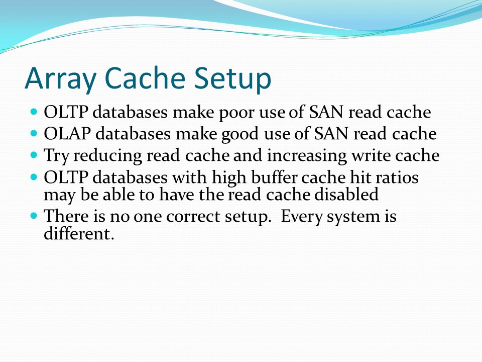 Array Cache Setup OLTP databases make poor use of SAN read cache OLAP databases make good use of SAN read cache Try reducing read cache and increasing write cache OLTP databases with high buffer cache hit ratios may be able to have the read cache disabled There is no one correct setup.