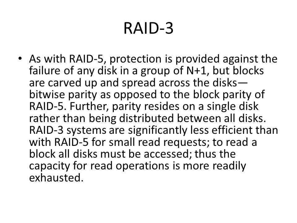 RAID-3 As with RAID-5, protection is provided against the failure of any disk in a group of N+1, but blocks are carved up and spread across the disks bitwise parity as opposed to the block parity of RAID-5.