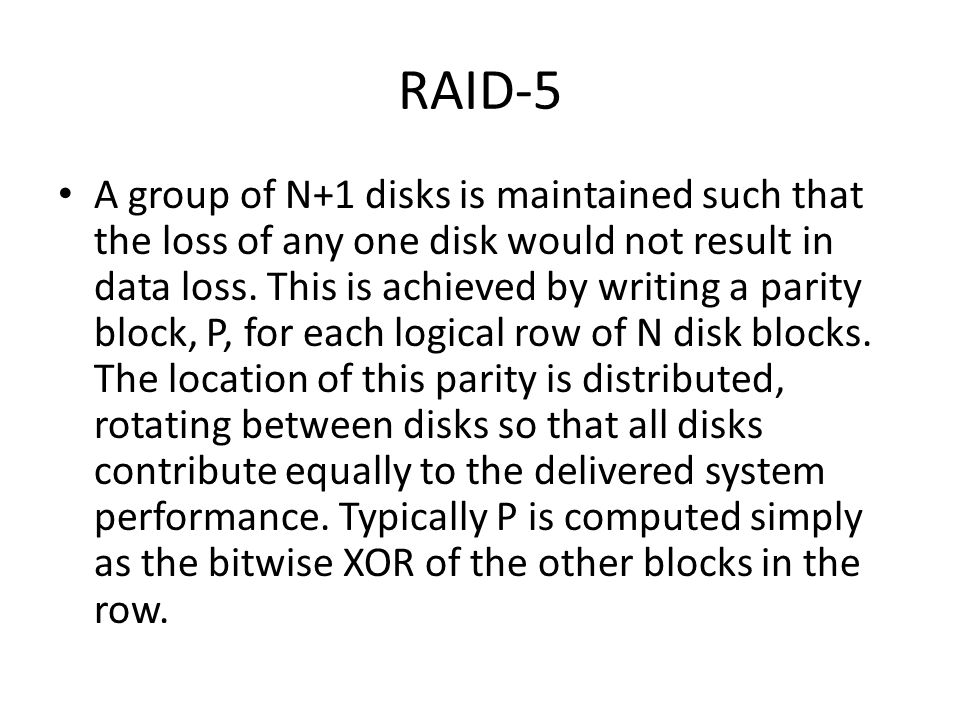 RAID-5 A group of N+1 disks is maintained such that the loss of any one disk would not result in data loss.