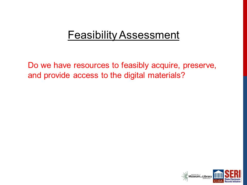 Feasibility Assessment Do we have resources to feasibly acquire, preserve, and provide access to the digital materials