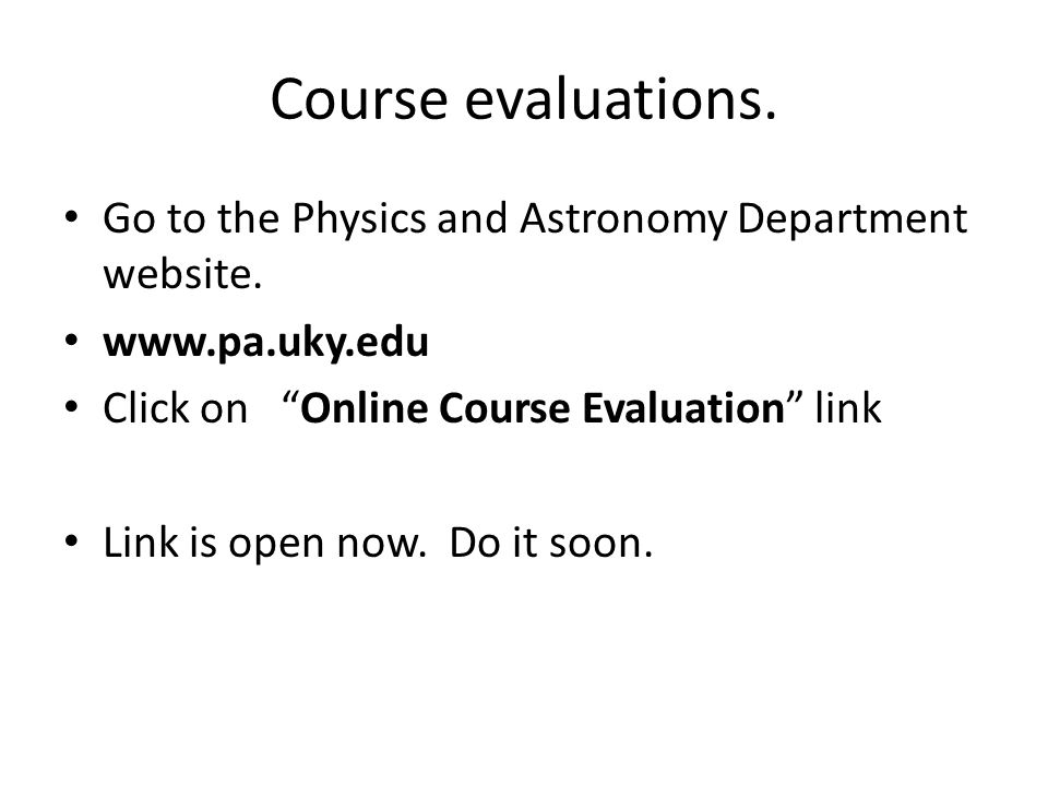 Course evaluations. Go to the Physics and Astronomy Department website.