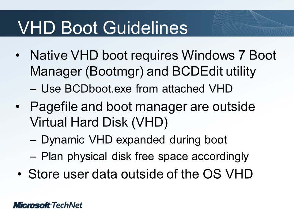 Click to edit Master title style TechNet goes virtual VHD Boot Guidelines Native VHD boot requires Windows 7 Boot Manager (Bootmgr) and BCDEdit utility –Use BCDboot.exe from attached VHD Pagefile and boot manager are outside Virtual Hard Disk (VHD) –Dynamic VHD expanded during boot –Plan physical disk free space accordingly Store user data outside of the OS VHD