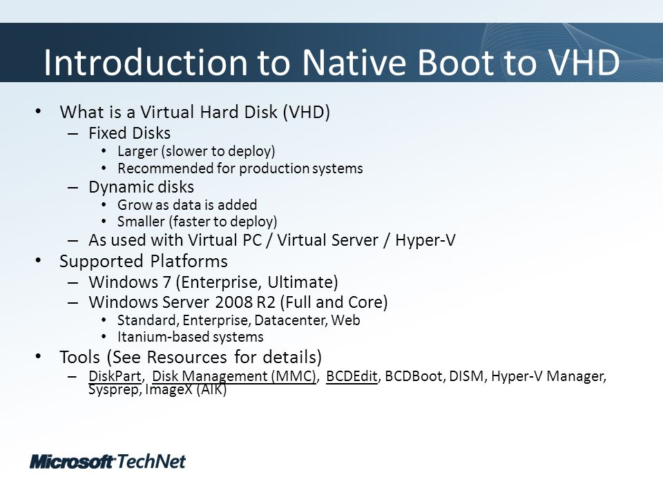 Click to edit Master title style TechNet goes virtual Introduction to Native Boot to VHD What is a Virtual Hard Disk (VHD) – Fixed Disks Larger (slower to deploy) Recommended for production systems – Dynamic disks Grow as data is added Smaller (faster to deploy) – As used with Virtual PC / Virtual Server / Hyper-V Supported Platforms – Windows 7 (Enterprise, Ultimate) – Windows Server 2008 R2 (Full and Core) Standard, Enterprise, Datacenter, Web Itanium-based systems Tools (See Resources for details) – DiskPart, Disk Management (MMC), BCDEdit, BCDBoot, DISM, Hyper-V Manager, Sysprep, ImageX (AIK)