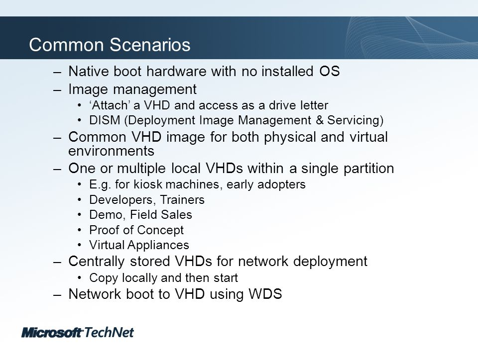 Click to edit Master title style TechNet goes virtual Common Scenarios –Native boot hardware with no installed OS –Image management Attach a VHD and access as a drive letter DISM (Deployment Image Management & Servicing) –Common VHD image for both physical and virtual environments –One or multiple local VHDs within a single partition E.g.