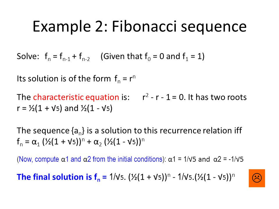 Example 2: Fibonacci sequence Solve: f n = f n-1 + f n-2 (Given that f 0 = 0 and f 1 = 1) Its solution is of the formf n = r n The characteristic equation is:r 2 - r - 1 = 0.