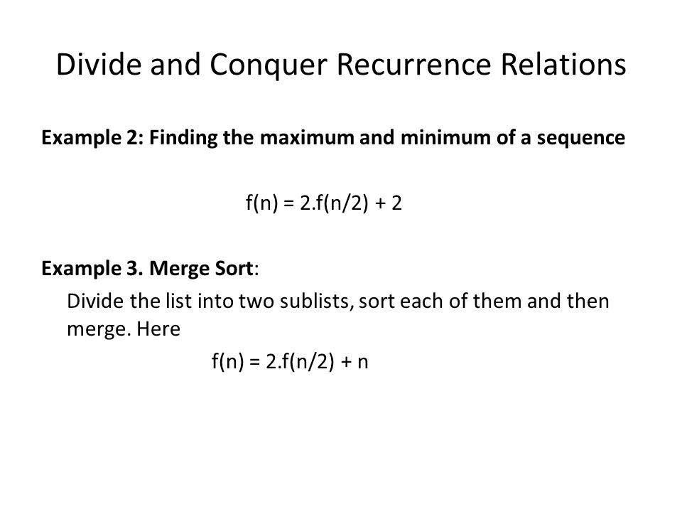 Divide and Conquer Recurrence Relations Example 2: Finding the maximum and minimum of a sequence f(n) = 2.f(n/2) + 2 Example 3.