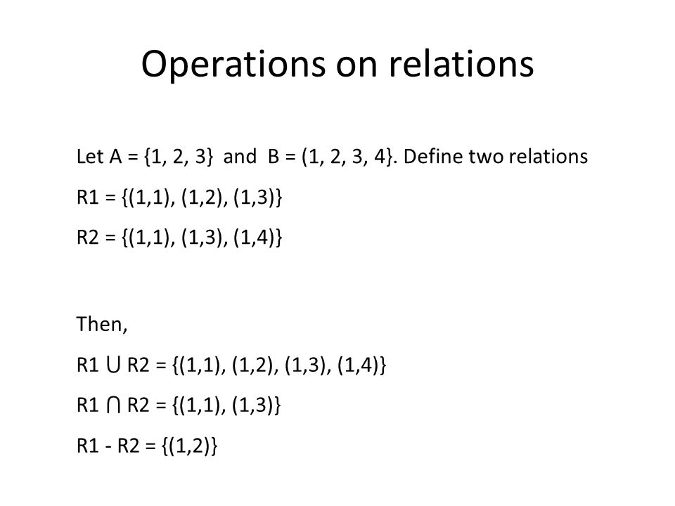 Operations on relations Then, R1 R2 = {(1,1), (1,2), (1,3), (1,4)} R1 R2 = {(1,1), (1,3)} R1 - R2 = {(1,2)} Let A = {1, 2, 3} and B = (1, 2, 3, 4}.
