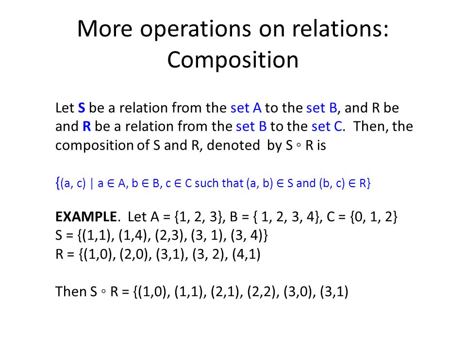 More operations on relations: Composition Let S be a relation from the set A to the set B, and R be and R be a relation from the set B to the set C.