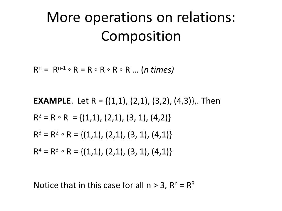 More operations on relations: Composition R n = R n-1 R = R R R R … (n times) EXAMPLE.