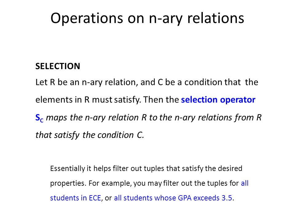 Operations on n-ary relations SELECTION Let R be an n-ary relation, and C be a condition that the elements in R must satisfy.