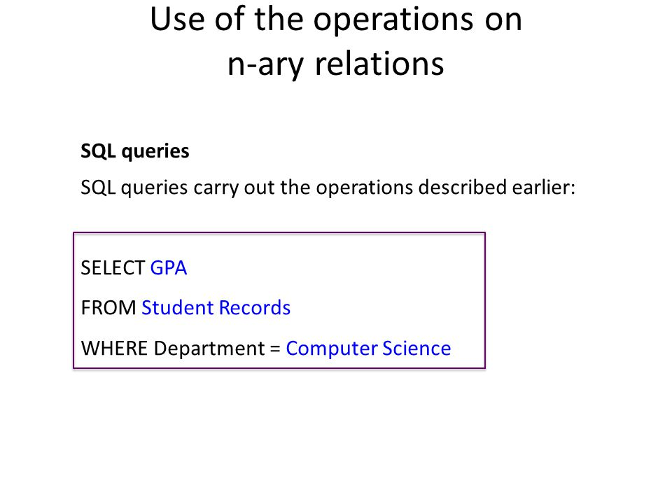 Use of the operations on n-ary relations SQL queries SQL queries carry out the operations described earlier: SELECT GPA FROM Student Records WHERE Department = Computer Science