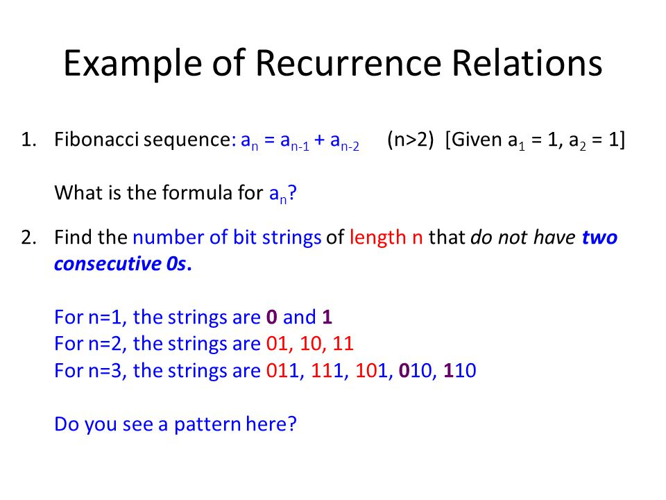 Example of Recurrence Relations 1.Fibonacci sequence: a n = a n-1 + a n-2 (n>2) [Given a 1 = 1, a 2 = 1] What is the formula for a n .