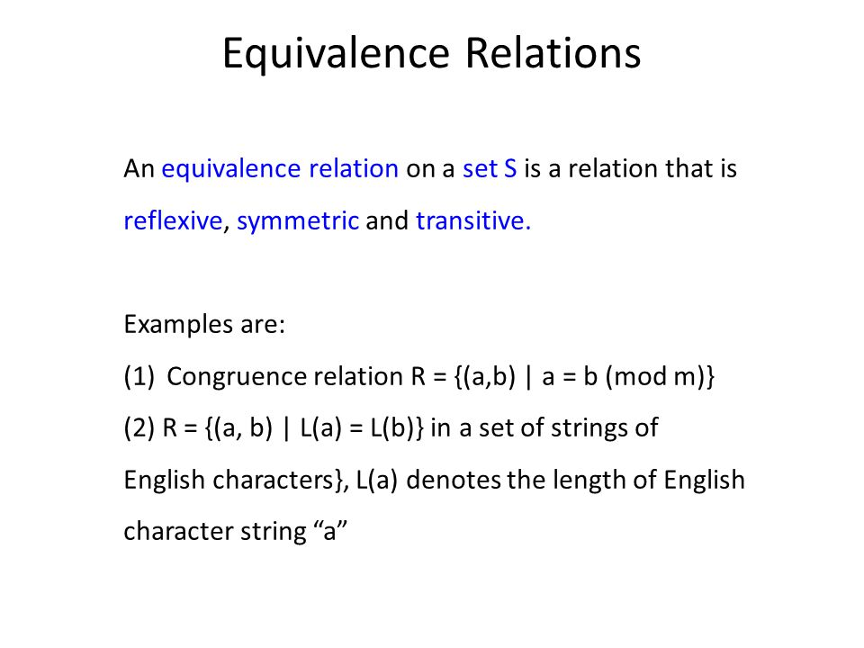 Equivalence Relations An equivalence relation on a set S is a relation that is reflexive, symmetric and transitive.