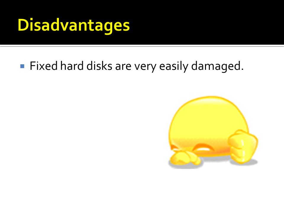 Fixed hard disks are very easily damaged.