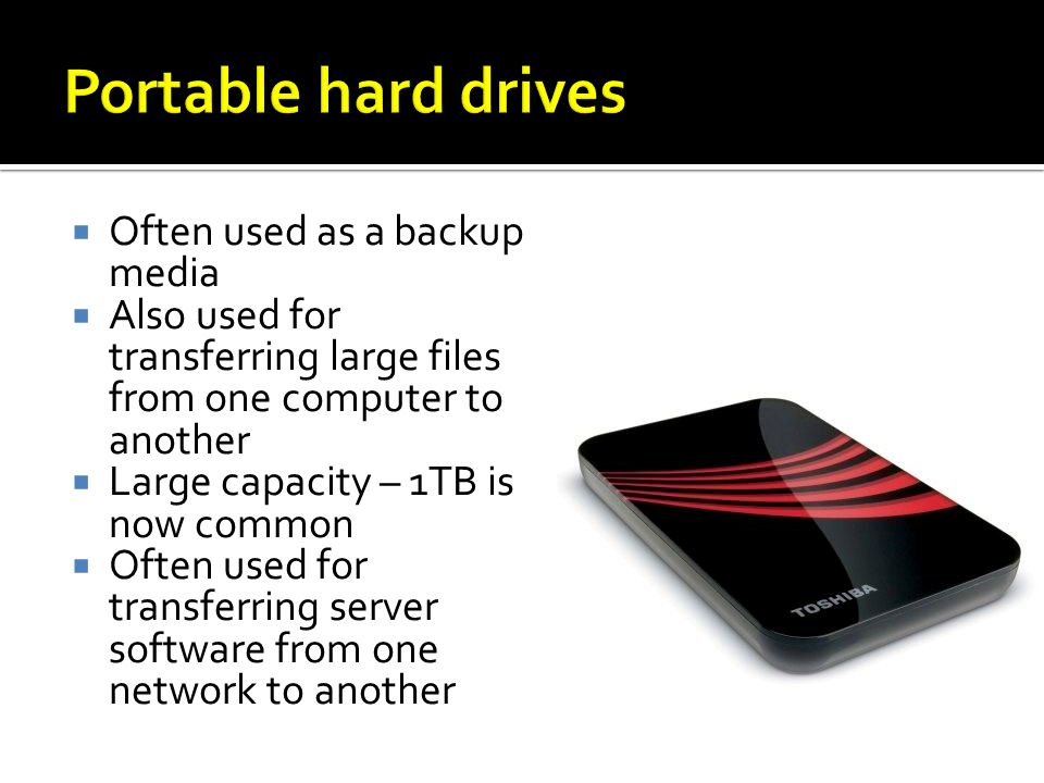Often used as a backup media Also used for transferring large files from one computer to another Large capacity – 1TB is now common Often used for transferring server software from one network to another