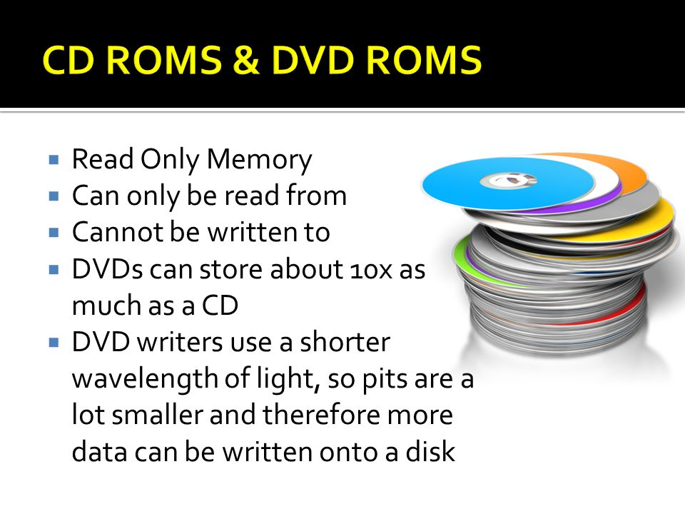 Read Only Memory Can only be read from Cannot be written to DVDs can store about 10x as much as a CD DVD writers use a shorter wavelength of light, so pits are a lot smaller and therefore more data can be written onto a disk