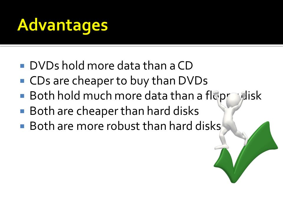 DVDs hold more data than a CD CDs are cheaper to buy than DVDs Both hold much more data than a floppy disk Both are cheaper than hard disks Both are more robust than hard disks