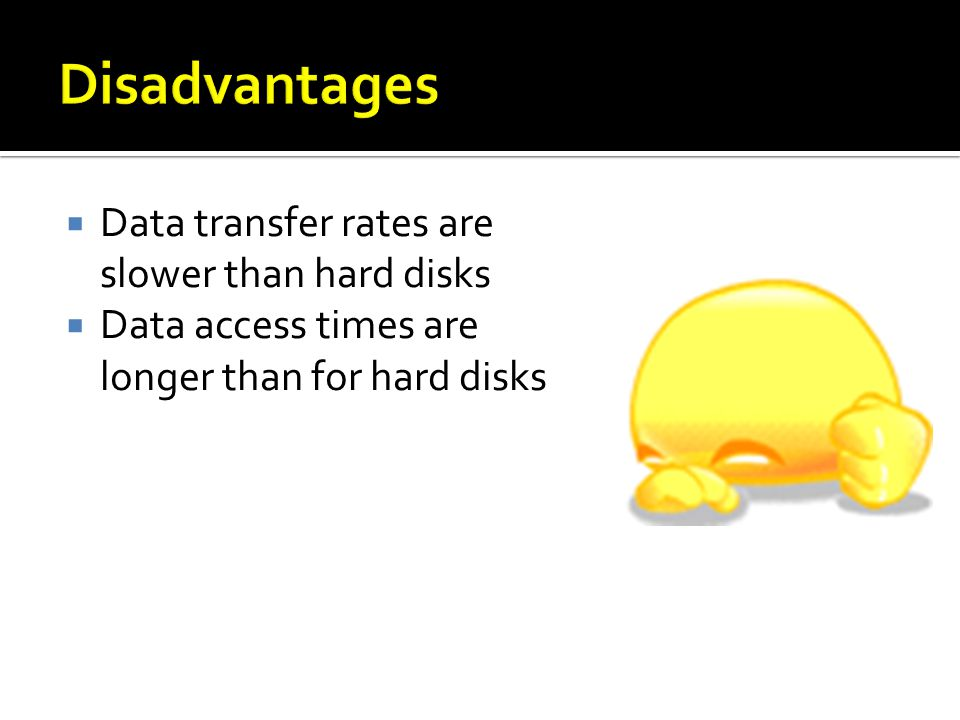 Data transfer rates are slower than hard disks Data access times are longer than for hard disks