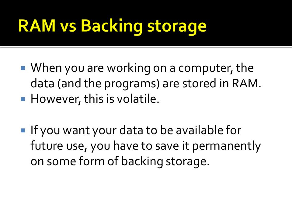 When you are working on a computer, the data (and the programs) are stored in RAM.