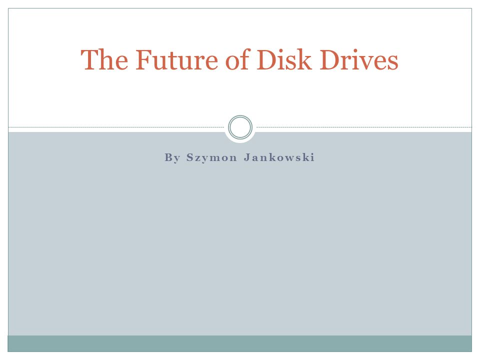 By Szymon Jankowski The Future of Disk Drives