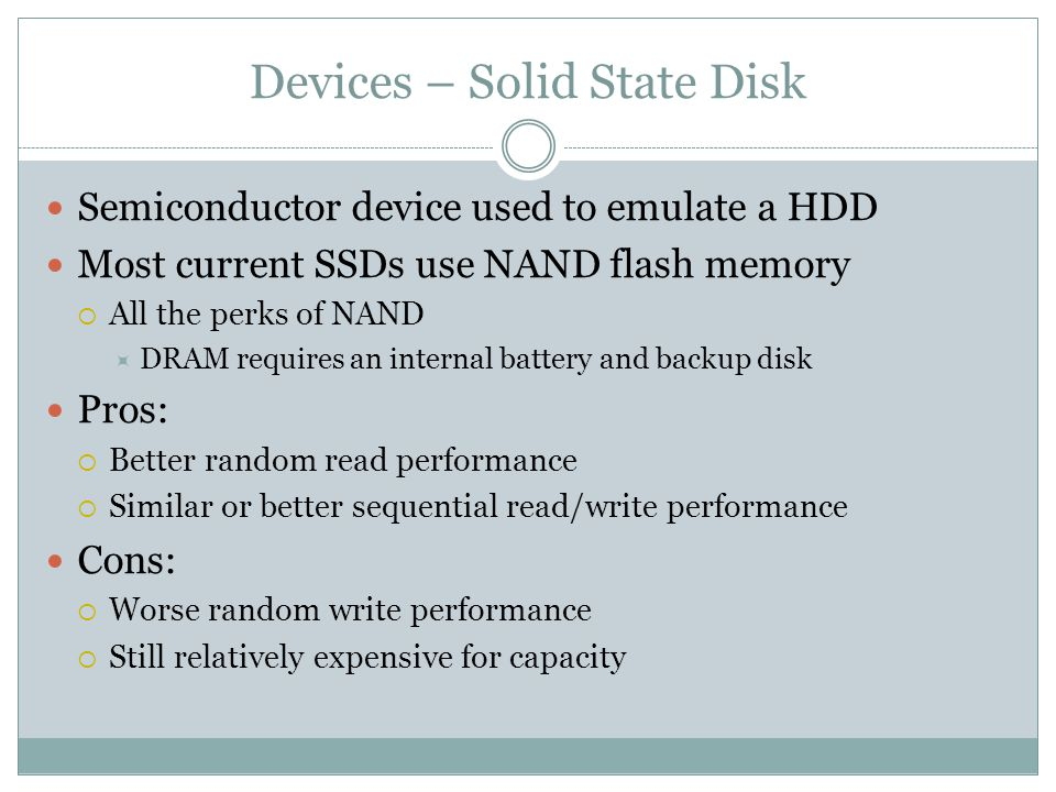 Devices – Solid State Disk Semiconductor device used to emulate a HDD Most current SSDs use NAND flash memory All the perks of NAND DRAM requires an internal battery and backup disk Pros: Better random read performance Similar or better sequential read/write performance Cons: Worse random write performance Still relatively expensive for capacity
