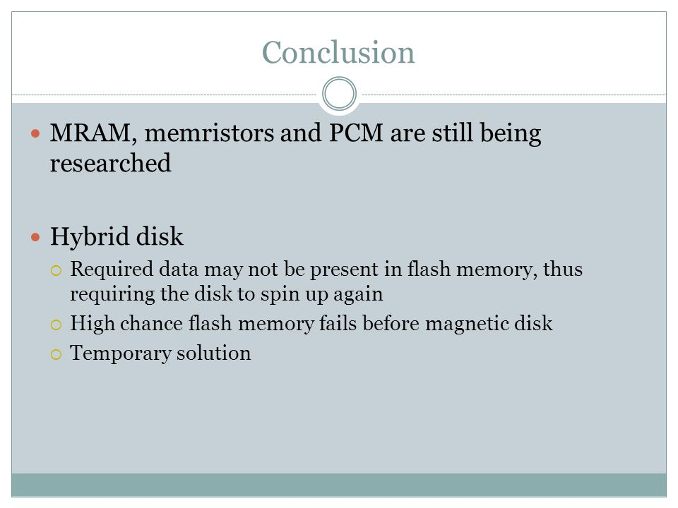 Conclusion MRAM, memristors and PCM are still being researched Hybrid disk Required data may not be present in flash memory, thus requiring the disk to spin up again High chance flash memory fails before magnetic disk Temporary solution