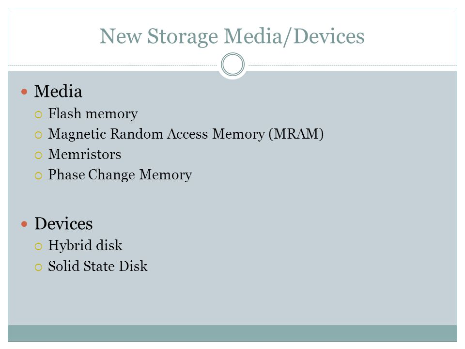 New Storage Media/Devices Media Flash memory Magnetic Random Access Memory (MRAM) Memristors Phase Change Memory Devices Hybrid disk Solid State Disk