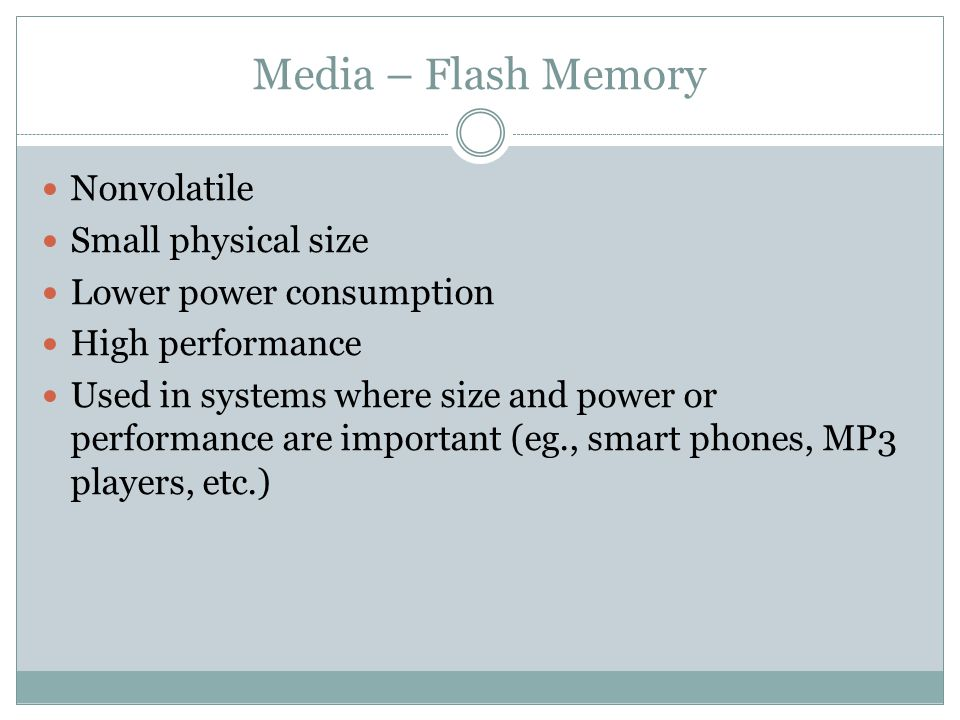Media – Flash Memory Nonvolatile Small physical size Lower power consumption High performance Used in systems where size and power or performance are important (eg., smart phones, MP3 players, etc.)